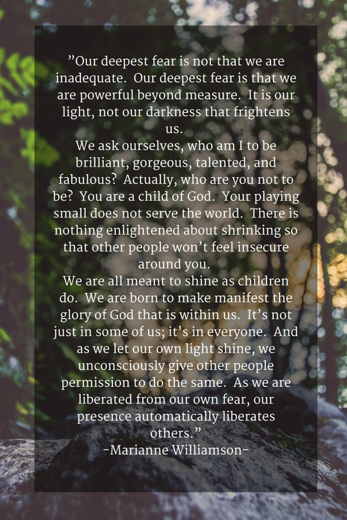 """Our deepest fear is not that we are inadequate."